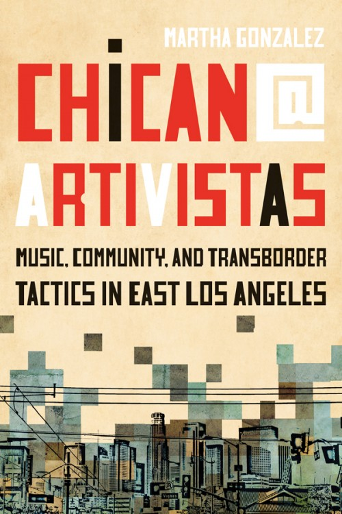 Chican@ Artivistas: Music, Community, and Transborder Tactics in East Los Angeles by Martha Gonzalez